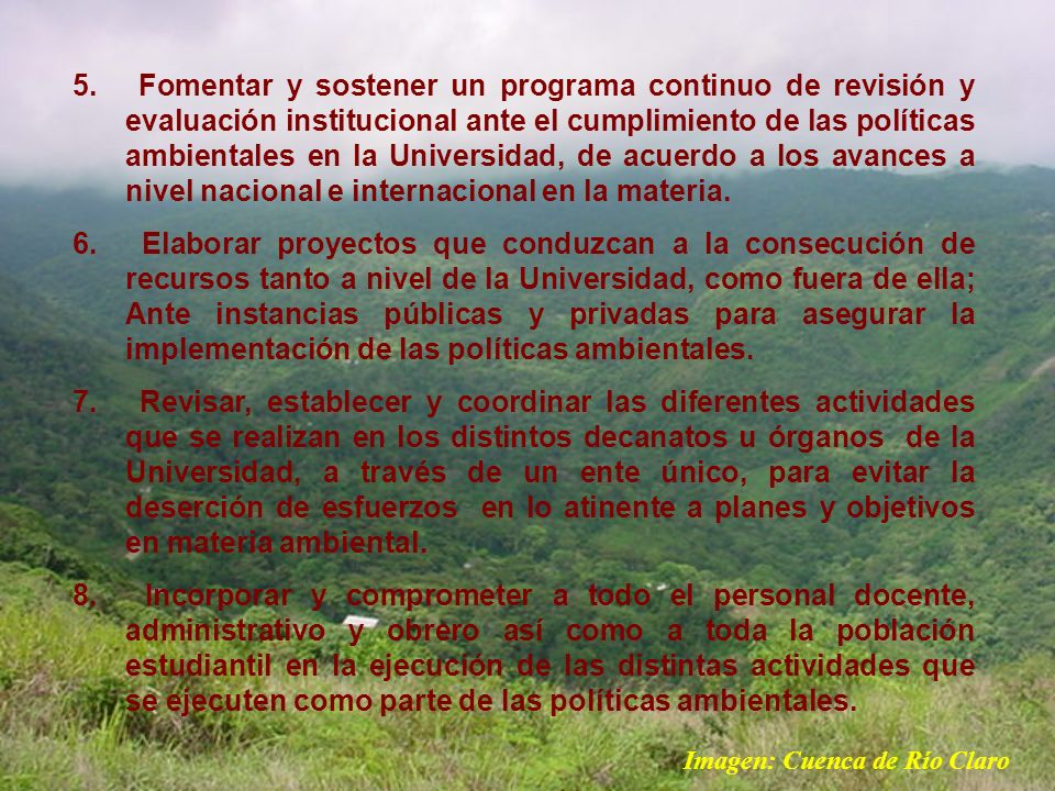 Fomentar y sostener un programa continuo de revisión y evaluación institucional ante el cumplimiento de las políticas ambientales en la Universidad, de acuerdo a los avances a nivel nacional e internacional en la materia.