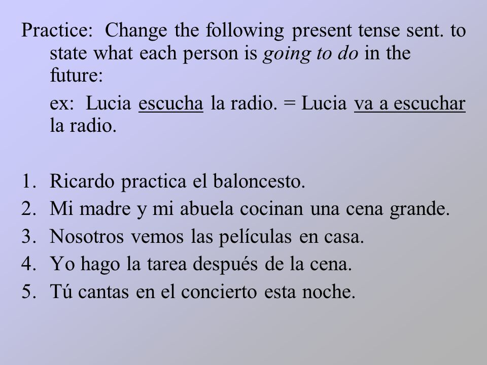Practice: Change the following present tense sent