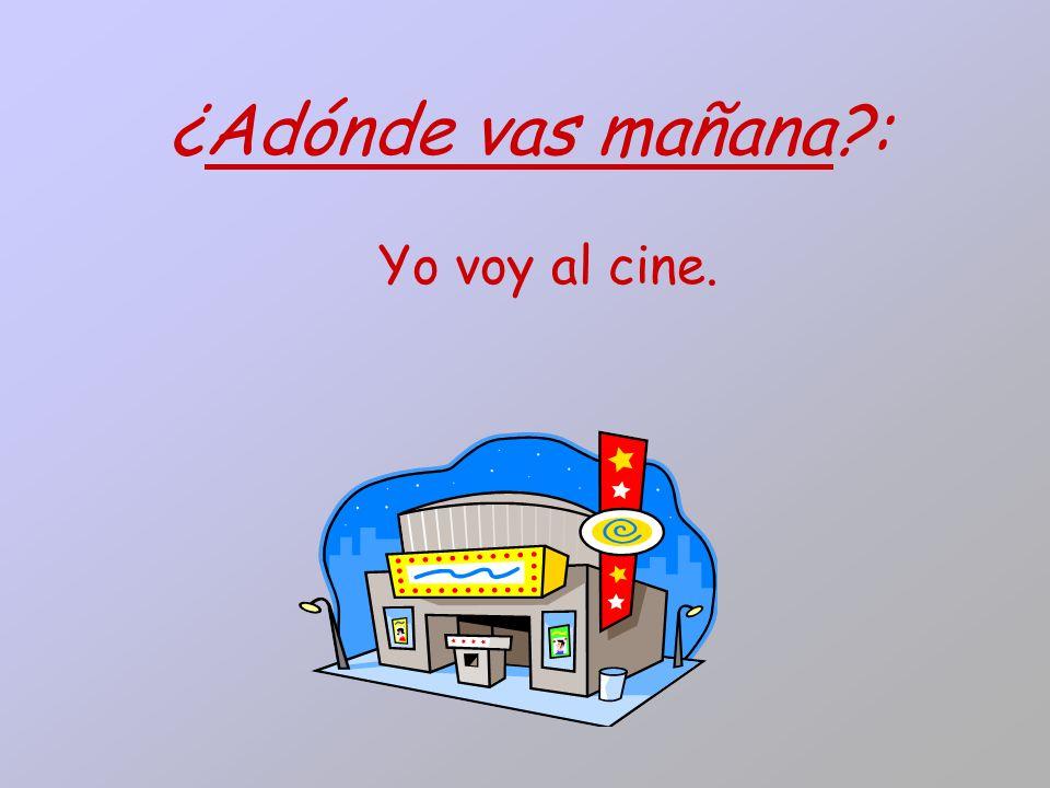 ¿Adónde vas mañana : Yo voy al cine.