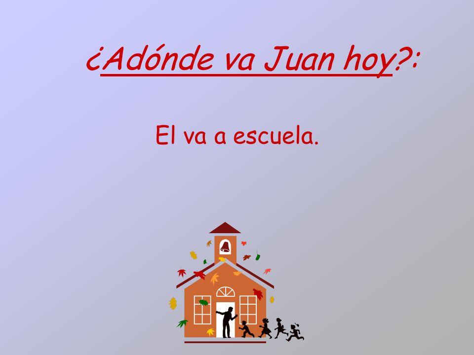 ¿Adónde va Juan hoy : El va a escuela.