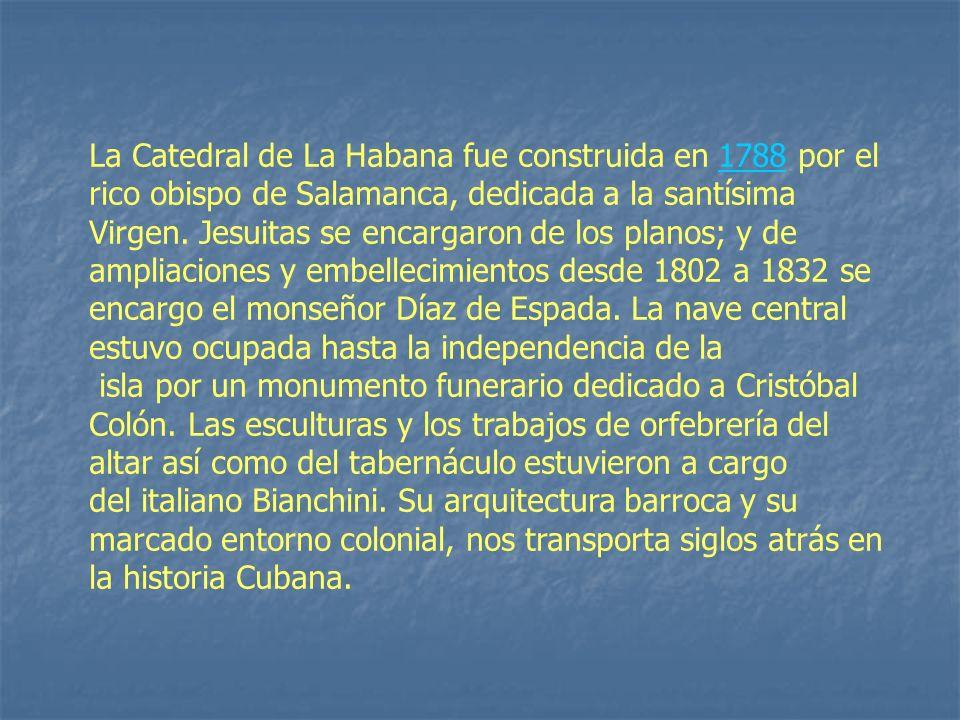 La Catedral de La Habana fue construida en 1788 por el rico obispo de Salamanca, dedicada a la santísima Virgen. Jesuitas se encargaron de los planos; y de
