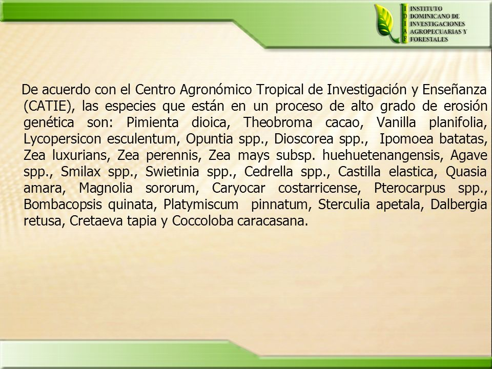 De acuerdo con el Centro Agronómico Tropical de Investigación y Enseñanza (CATIE), las especies que están en un proceso de alto grado de erosión genética son: Pimienta dioica, Theobroma cacao, Vanilla planifolia, Lycopersicon esculentum, Opuntia spp., Dioscorea spp., Ipomoea batatas, Zea luxurians, Zea perennis, Zea mays subsp.