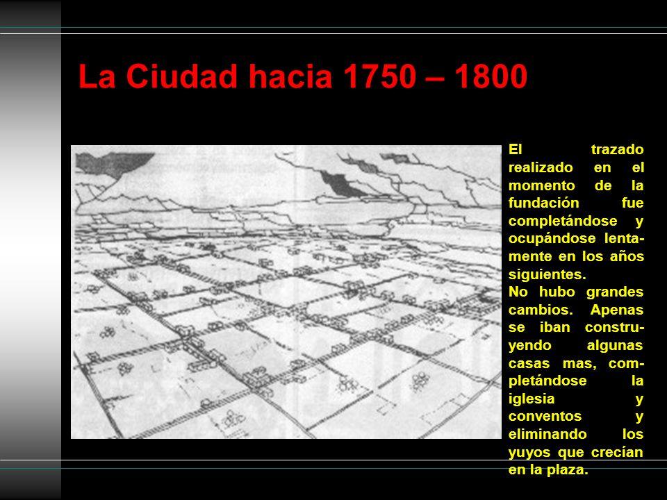 La Ciudad hacia 1750 – 1800 El trazado realizado en el momento de la fundación fue completándose y ocupándose lenta-mente en los años siguientes.