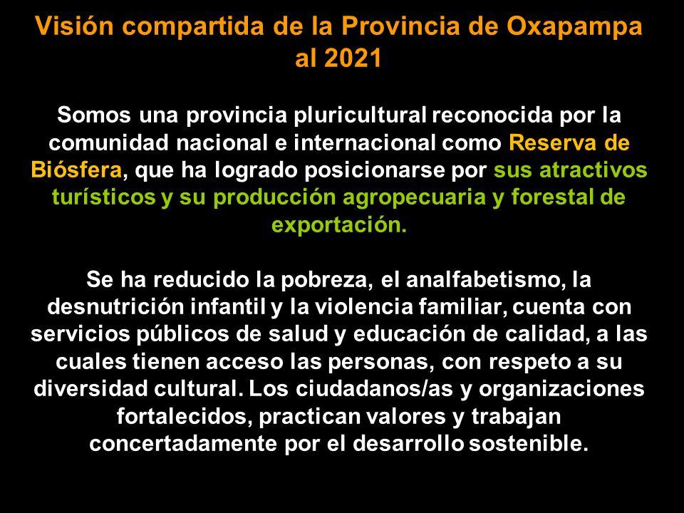 Visión compartida de la Provincia de Oxapampa al 2021 Somos una provincia pluricultural reconocida por la comunidad nacional e internacional como Reserva de Biósfera, que ha logrado posicionarse por sus atractivos turísticos y su producción agropecuaria y forestal de exportación.