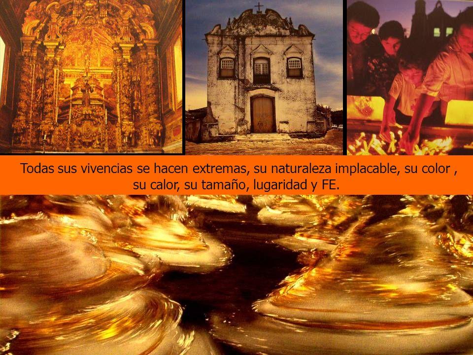 Todas sus vivencias se hacen extremas, su naturaleza implacable, su color , su calor, su tamaño, lugaridad y FE.