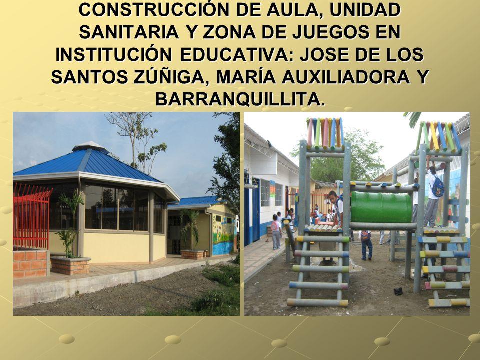 CONSTRUCCIÓN DE AULA, UNIDAD SANITARIA Y ZONA DE JUEGOS EN INSTITUCIÓN EDUCATIVA: JOSE DE LOS SANTOS ZÚÑIGA, MARÍA AUXILIADORA Y BARRANQUILLITA.