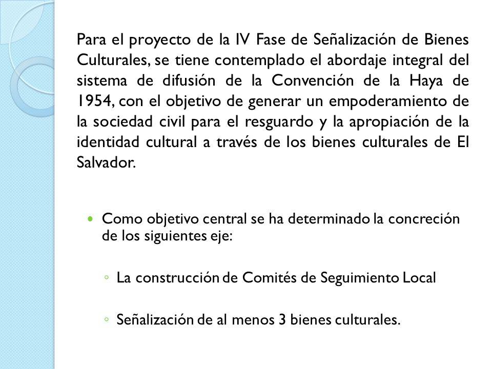 Para el proyecto de la IV Fase de Señalización de Bienes Culturales, se tiene contemplado el abordaje integral del sistema de difusión de la Convención de la Haya de 1954, con el objetivo de generar un empoderamiento de la sociedad civil para el resguardo y la apropiación de la identidad cultural a través de los bienes culturales de El Salvador.