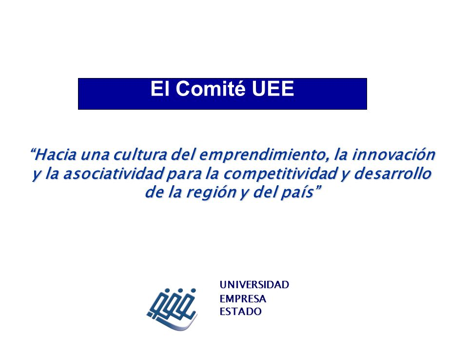 El Comité UEE Hacia una cultura del emprendimiento, la innovación y la asociatividad para la competitividad y desarrollo de la región y del país