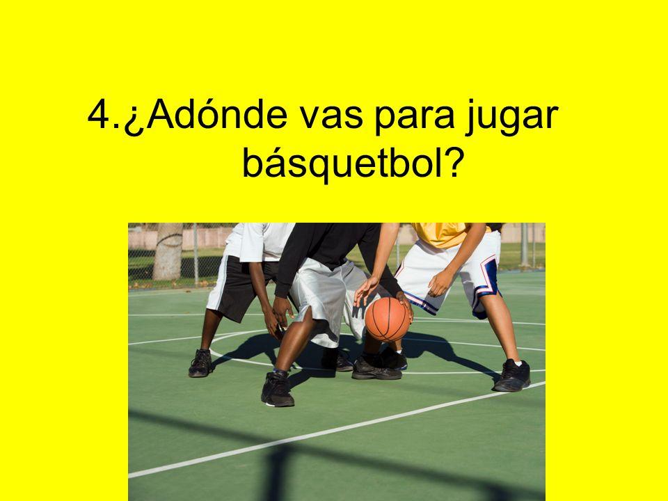 4.¿Adónde vas para jugar básquetbol