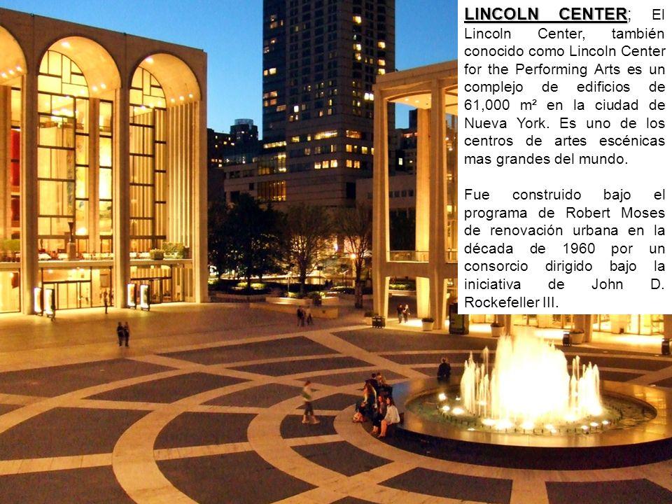 LINCOLN CENTER; El Lincoln Center, también conocido como Lincoln Center for the Performing Arts es un complejo de edificios de 61,000 m² en la ciudad de Nueva York. Es uno de los centros de artes escénicas mas grandes del mundo.