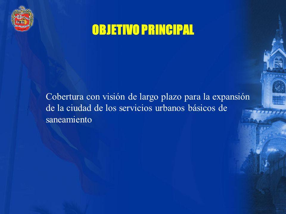 OBJETIVO PRINCIPAL Cobertura con visión de largo plazo para la expansión de la ciudad de los servicios urbanos básicos de saneamiento.
