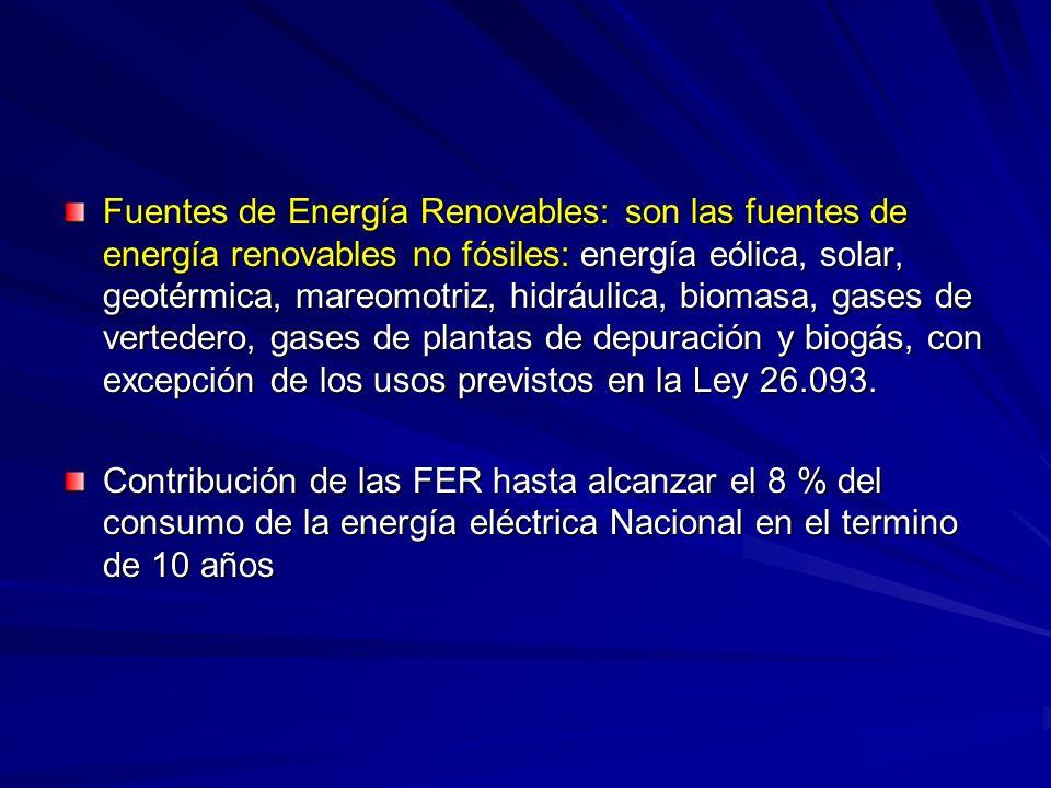 Fuentes de Energía Renovables: son las fuentes de energía renovables no fósiles: energía eólica, solar, geotérmica, mareomotriz, hidráulica, biomasa, gases de vertedero, gases de plantas de depuración y biogás, con excepción de los usos previstos en la Ley 26.093.