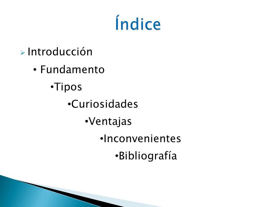 Índice Introducción Fundamento Tipos Curiosidades Ventajas