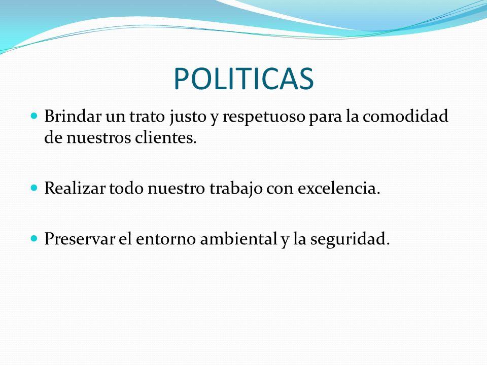 POLITICAS Brindar un trato justo y respetuoso para la comodidad de nuestros clientes. Realizar todo nuestro trabajo con excelencia.