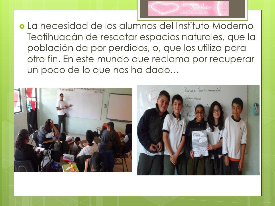 La necesidad de los alumnos del Instituto Moderno Teotihuacán de rescatar espacios naturales, que la población da por perdidos, o, que los utiliza para otro fin.