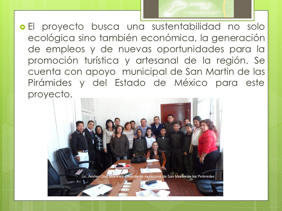 El proyecto busca una sustentabilidad no solo ecológica sino también económica, la generación de empleos y de nuevas oportunidades para la promoción turística y artesanal de la región. Se cuenta con apoyo municipal de San Martin de las Pirámides y del Estado de México para este proyecto.