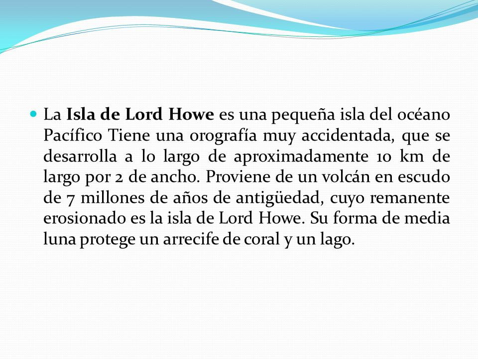 La Isla de Lord Howe es una pequeña isla del océano Pacífico Tiene una orografía muy accidentada, que se desarrolla a lo largo de aproximadamente 10 km de largo por 2 de ancho.