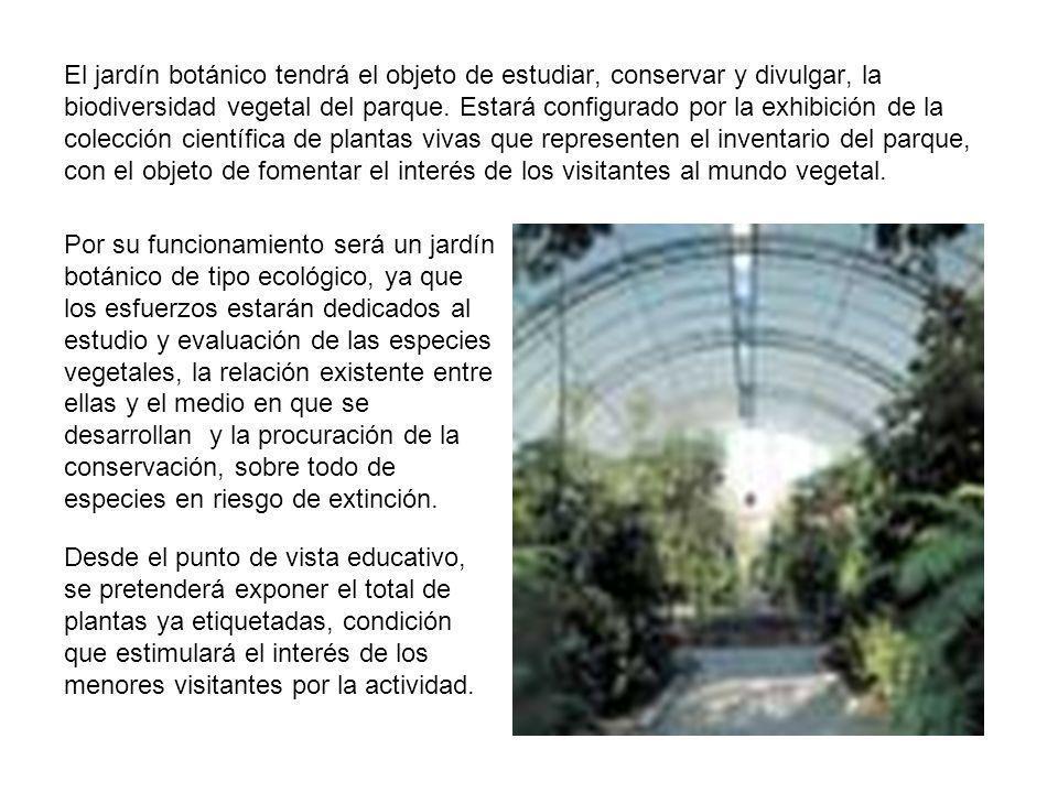 El jardín botánico tendrá el objeto de estudiar, conservar y divulgar, la biodiversidad vegetal del parque. Estará configurado por la exhibición de la colección científica de plantas vivas que representen el inventario del parque, con el objeto de fomentar el interés de los visitantes al mundo vegetal.