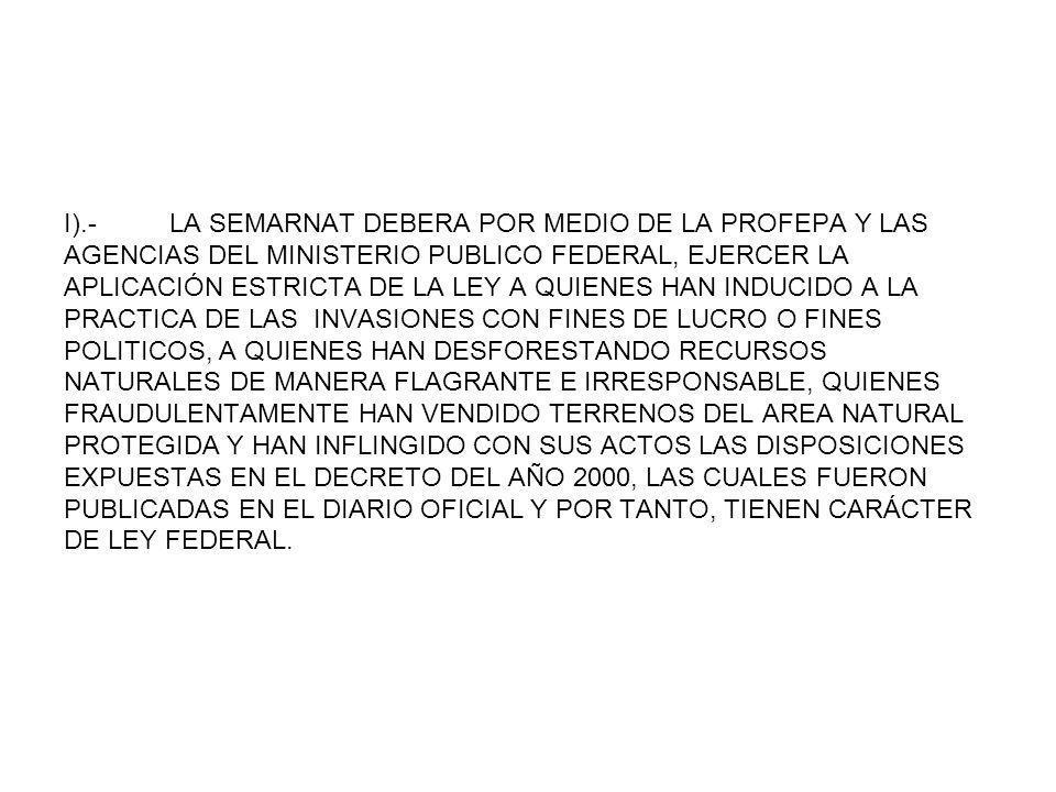 I).- LA SEMARNAT DEBERA POR MEDIO DE LA PROFEPA Y LAS AGENCIAS DEL MINISTERIO PUBLICO FEDERAL, EJERCER LA APLICACIÓN ESTRICTA DE LA LEY A QUIENES HAN INDUCIDO A LA PRACTICA DE LAS INVASIONES CON FINES DE LUCRO O FINES POLITICOS, A QUIENES HAN DESFORESTANDO RECURSOS NATURALES DE MANERA FLAGRANTE E IRRESPONSABLE, QUIENES FRAUDULENTAMENTE HAN VENDIDO TERRENOS DEL AREA NATURAL PROTEGIDA Y HAN INFLINGIDO CON SUS ACTOS LAS DISPOSICIONES EXPUESTAS EN EL DECRETO DEL AÑO 2000, LAS CUALES FUERON PUBLICADAS EN EL DIARIO OFICIAL Y POR TANTO, TIENEN CARÁCTER DE LEY FEDERAL.