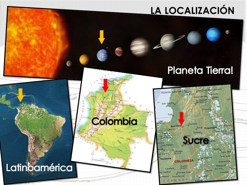 LA LOCALIZACIÓN Planeta Tierra! Colombia Sucre Latinoamérica