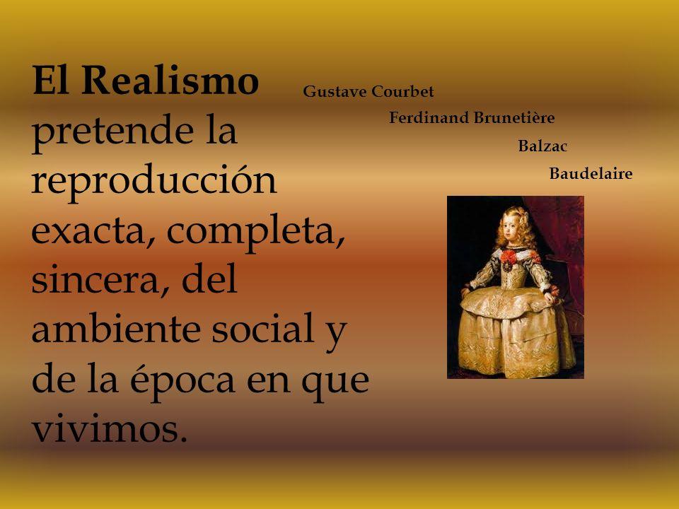 El Realismo pretende la reproducción exacta, completa, sincera, del ambiente social y de la época en que vivimos.