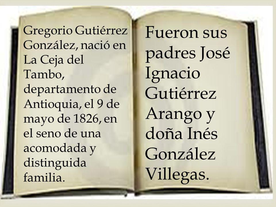 Gregorio Gutiérrez González, nació en La Ceja del Tambo, departamento de Antioquia, el 9 de mayo de 1826, en el seno de una acomodada y distinguida familia.