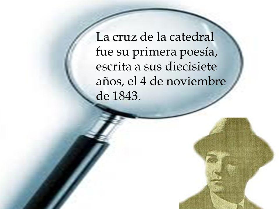 La cruz de la catedral fue su primera poesía, escrita a sus diecisiete años, el 4 de noviembre de 1843.