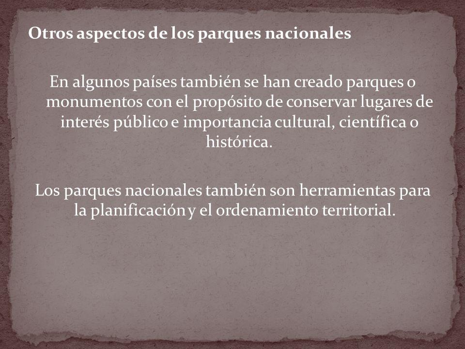 Otros aspectos de los parques nacionales En algunos países también se han creado parques o monumentos con el propósito de conservar lugares de interés público e importancia cultural, científica o histórica.