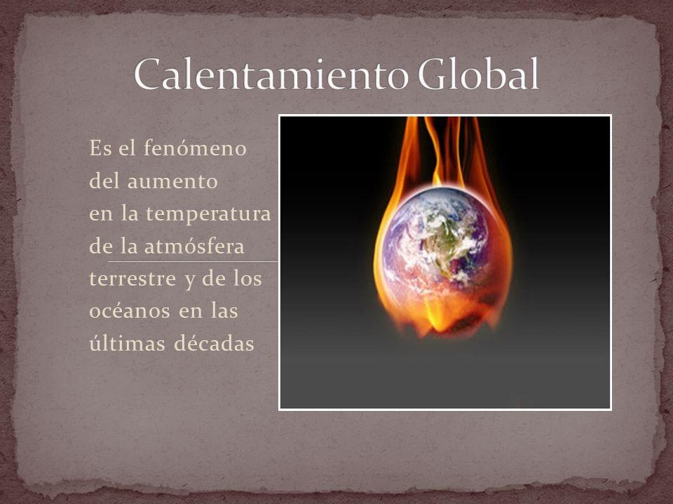 Calentamiento Global Es el fenómeno del aumento en la temperatura