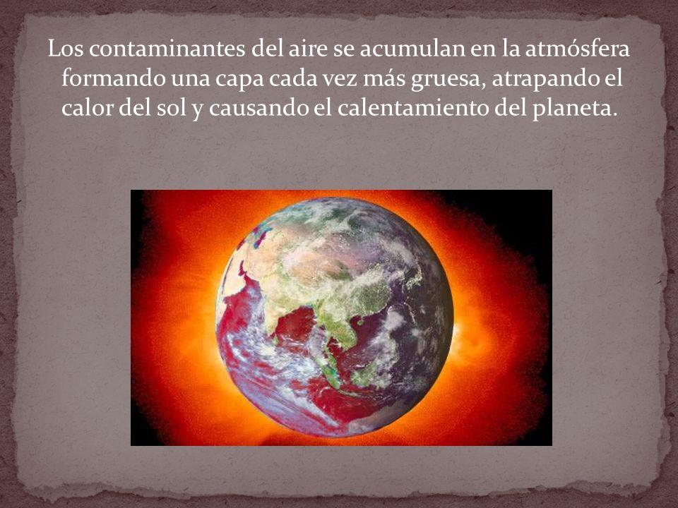 Los contaminantes del aire se acumulan en la atmósfera formando una capa cada vez más gruesa, atrapando el calor del sol y causando el calentamiento del planeta.