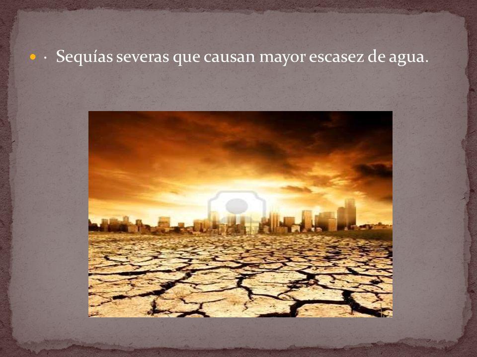 · Sequías severas que causan mayor escasez de agua.