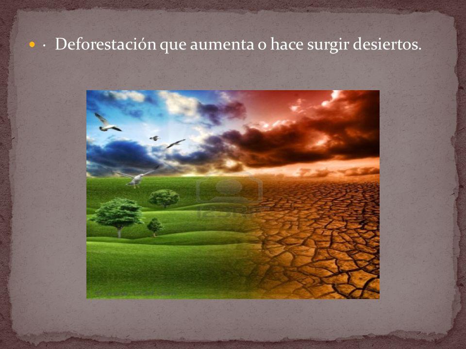 · Deforestación que aumenta o hace surgir desiertos.