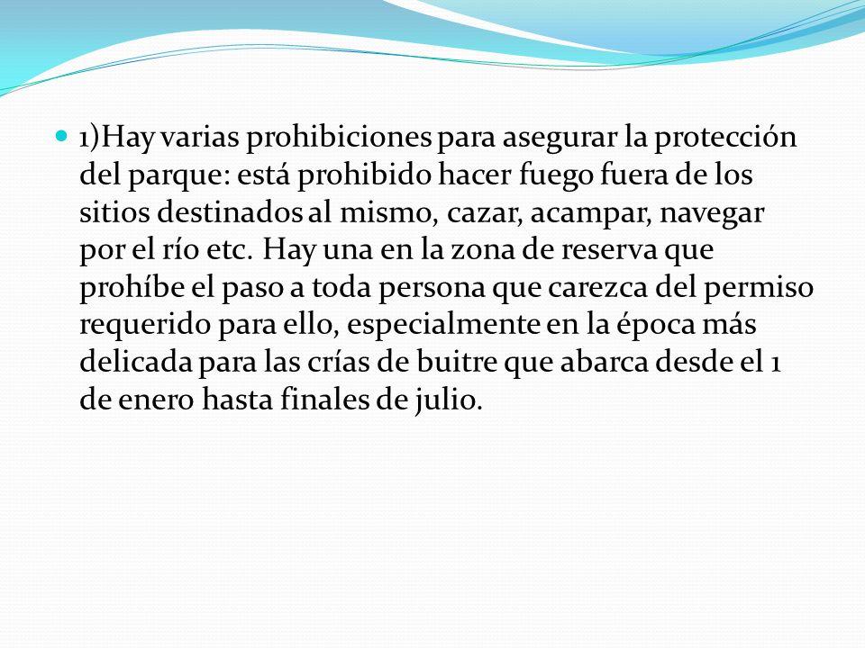 1)Hay varias prohibiciones para asegurar la protección del parque: está prohibido hacer fuego fuera de los sitios destinados al mismo, cazar, acampar, navegar por el río etc.