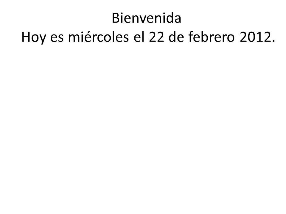 Bienvenida Hoy es miércoles el 22 de febrero 2012.