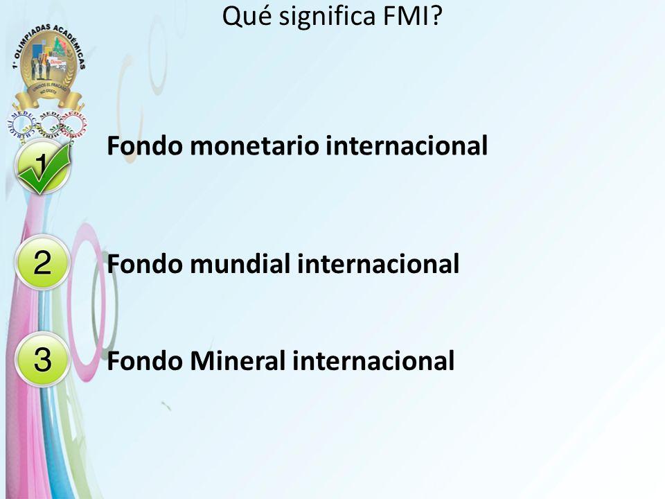 Qué significa FMI. Fondo monetario internacional.