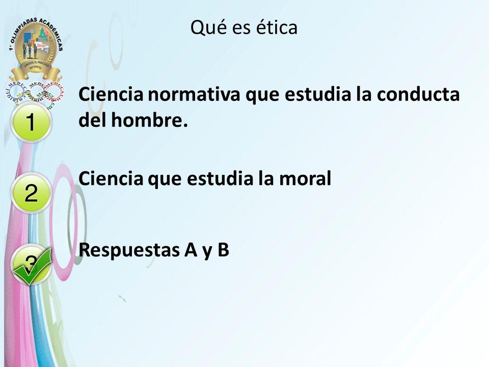 Qué es ética Ciencia normativa que estudia la conducta del hombre.
