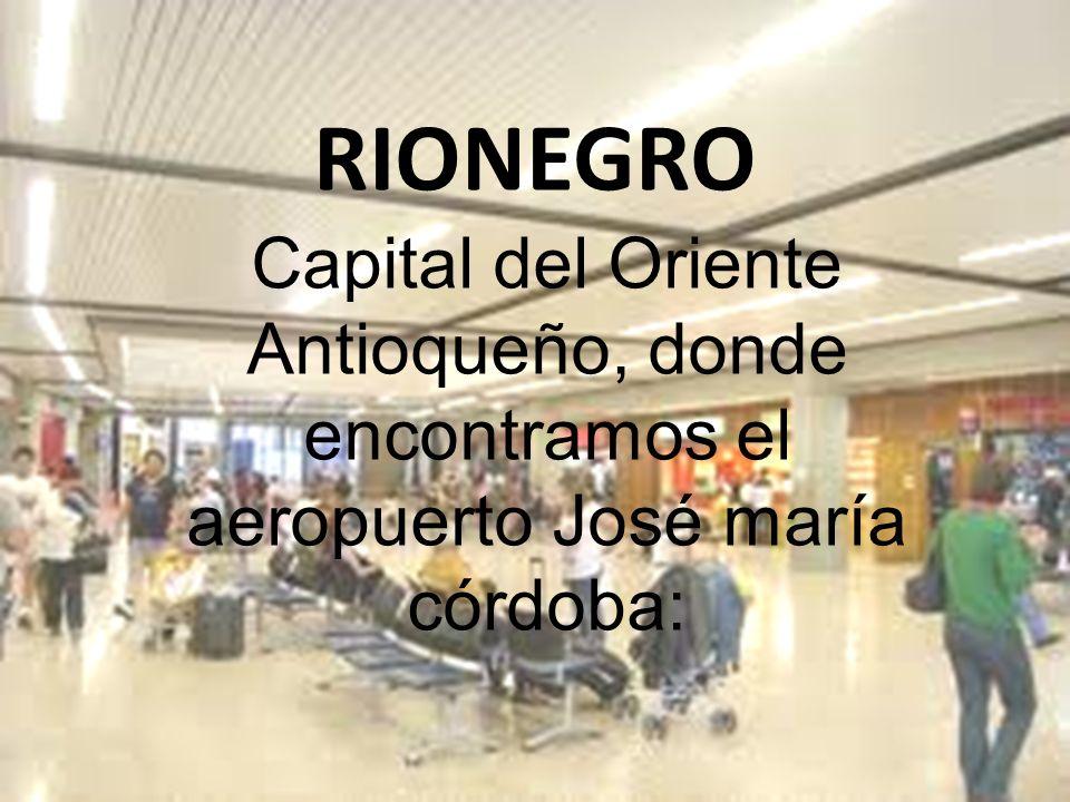 RIONEGRO Capital del Oriente Antioqueño, donde encontramos el aeropuerto José maría córdoba: