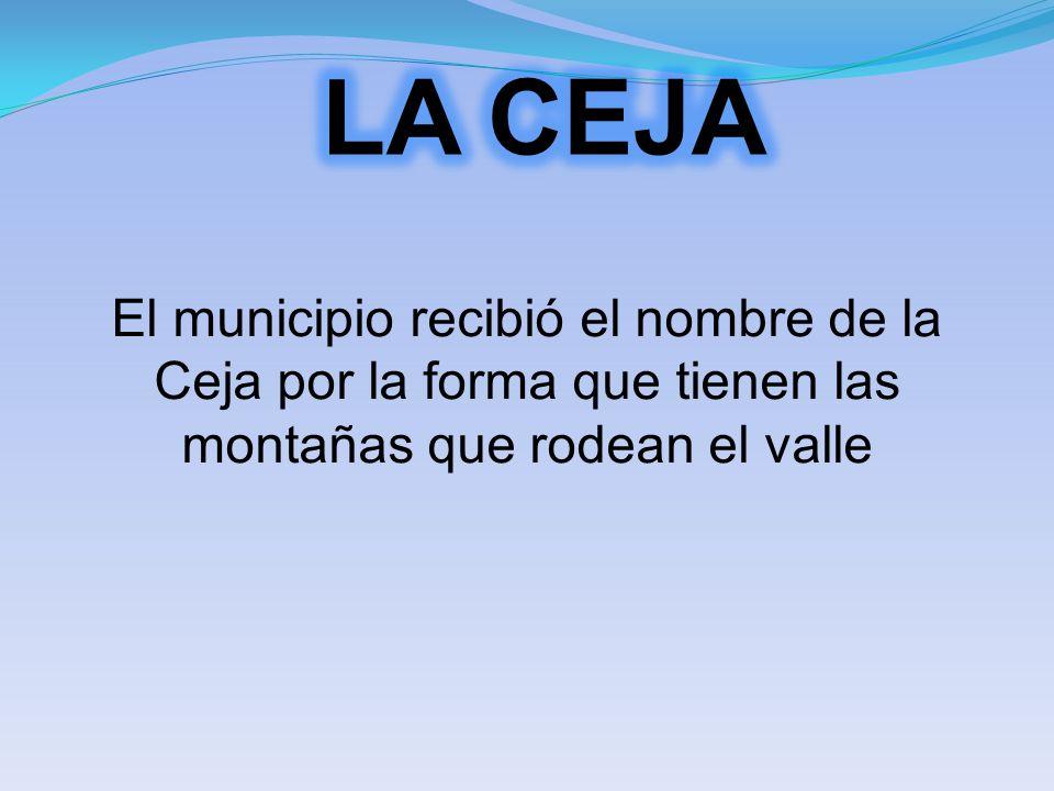 LA CEJA El municipio recibió el nombre de la Ceja por la forma que tienen las montañas que rodean el valle.