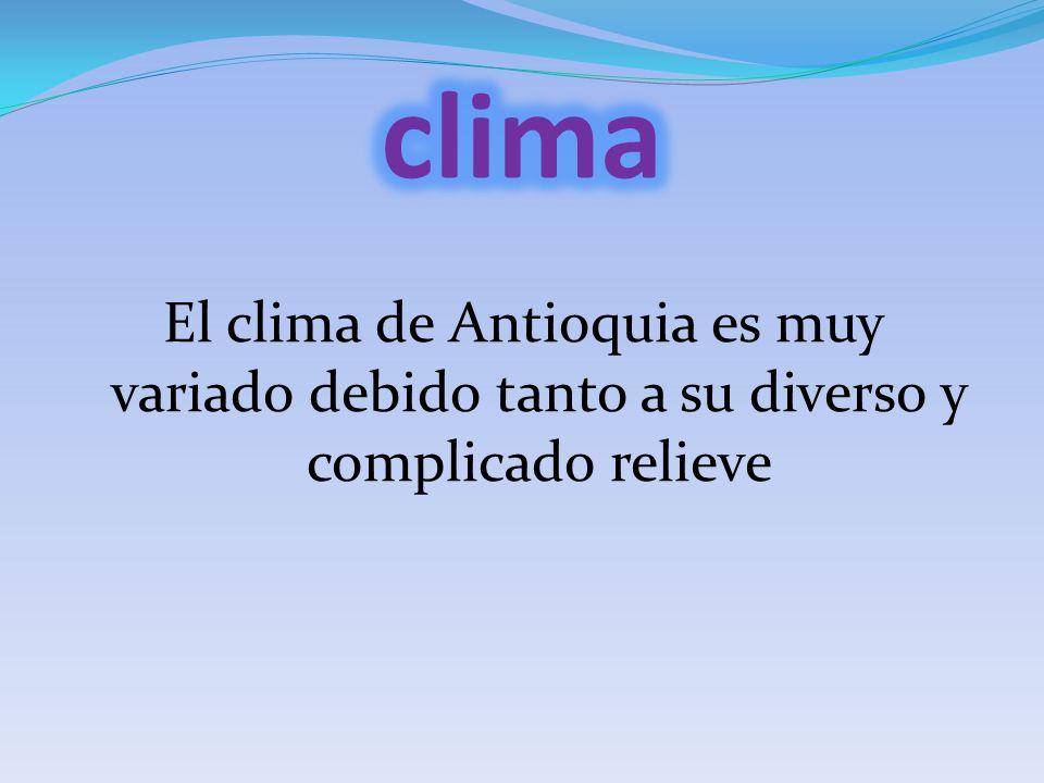 clima El clima de Antioquia es muy variado debido tanto a su diverso y complicado relieve