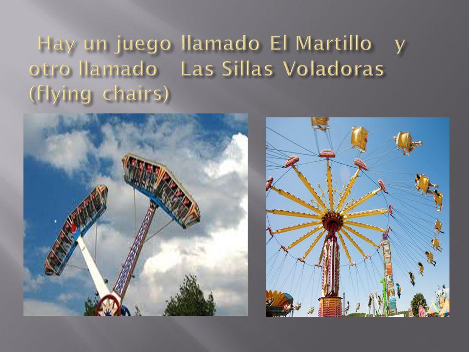 Hay un juego llamado El Martillo y otro llamado Las Sillas Voladoras (flying chairs)