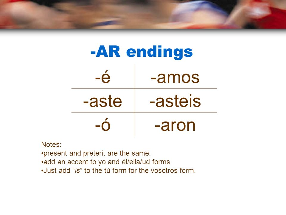 -é -amos -aste -asteis -ó -aron -AR endings Notes: