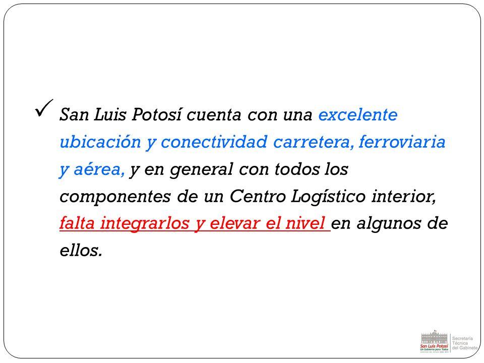 San Luis Potosí cuenta con una excelente ubicación y conectividad carretera, ferroviaria y aérea, y en general con todos los componentes de un Centro Logístico interior, falta integrarlos y elevar el nivel en algunos de ellos.