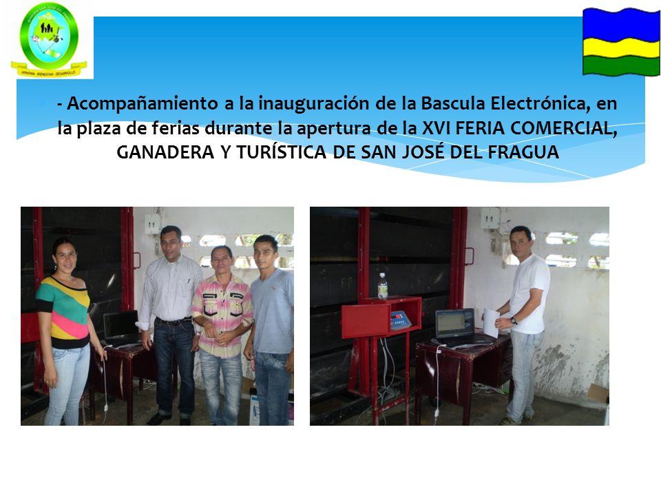 - Acompañamiento a la inauguración de la Bascula Electrónica, en la plaza de ferias durante la apertura de la XVI FERIA COMERCIAL, GANADERA Y TURÍSTICA DE SAN JOSÉ DEL FRAGUA