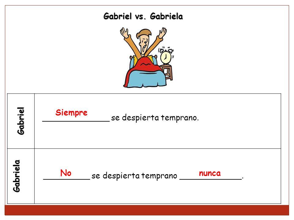 Gabriel vs. Gabriela Gabriel. Gabriela. Siempre. _____________ se despierta temprano. No. nunca.