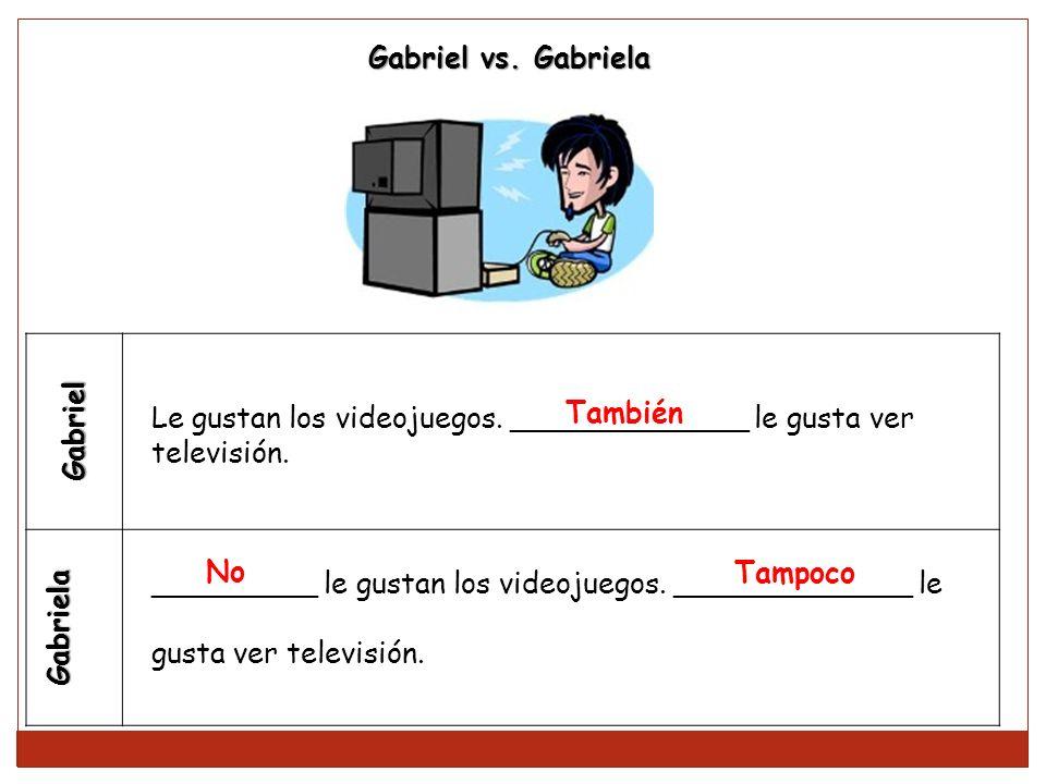Gabriel vs. Gabriela Gabriel. Gabriela. Le gustan los videojuegos. _____________ le gusta ver. televisión.