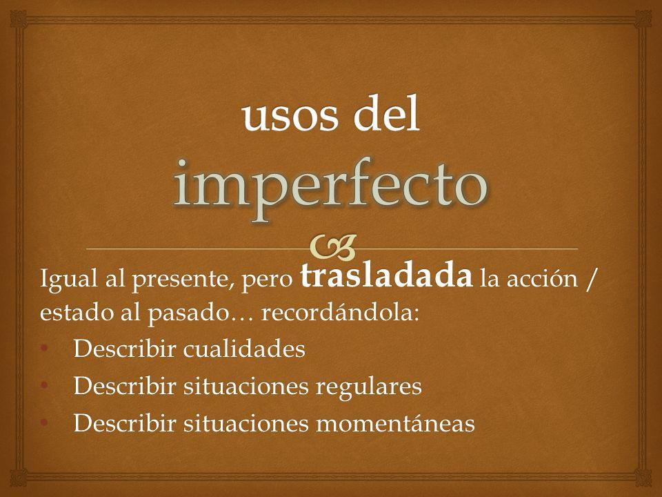 usos del imperfecto Igual al presente, pero trasladada la acción / estado al pasado… recordándola: Describir cualidades.