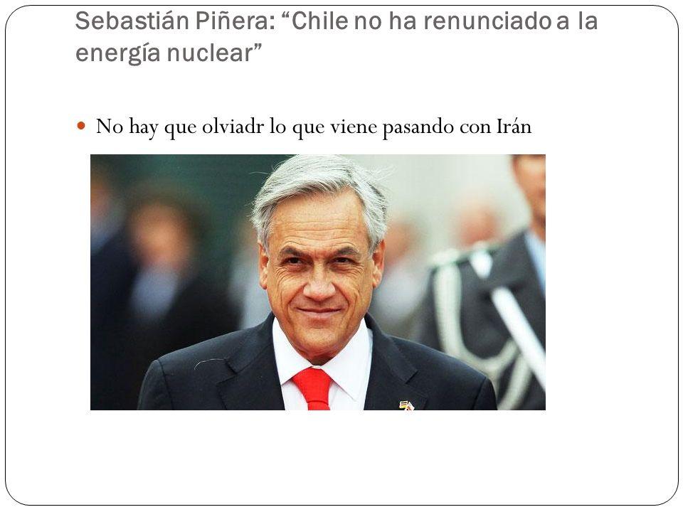 Sebastián Piñera: Chile no ha renunciado a la energía nuclear