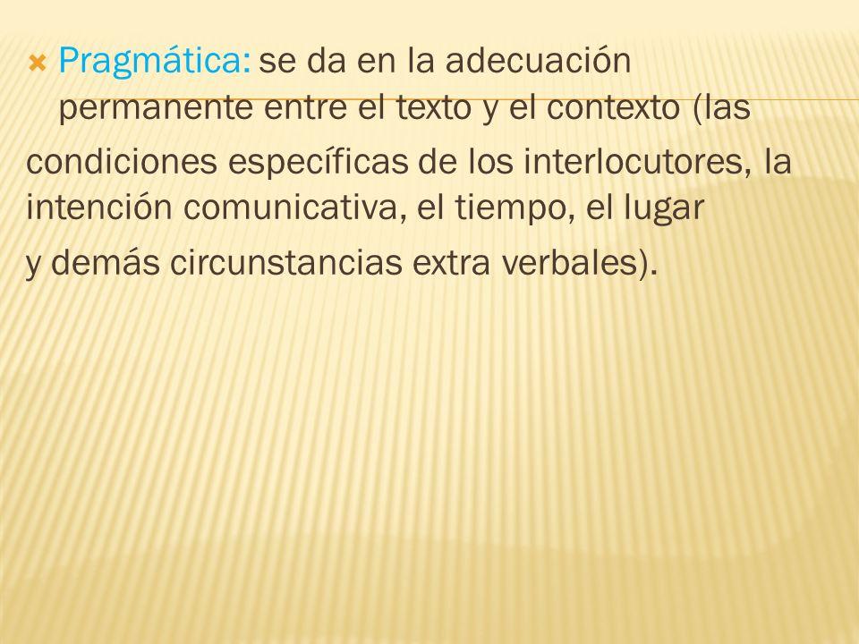 Pragmática: se da en la adecuación permanente entre el texto y el contexto (las