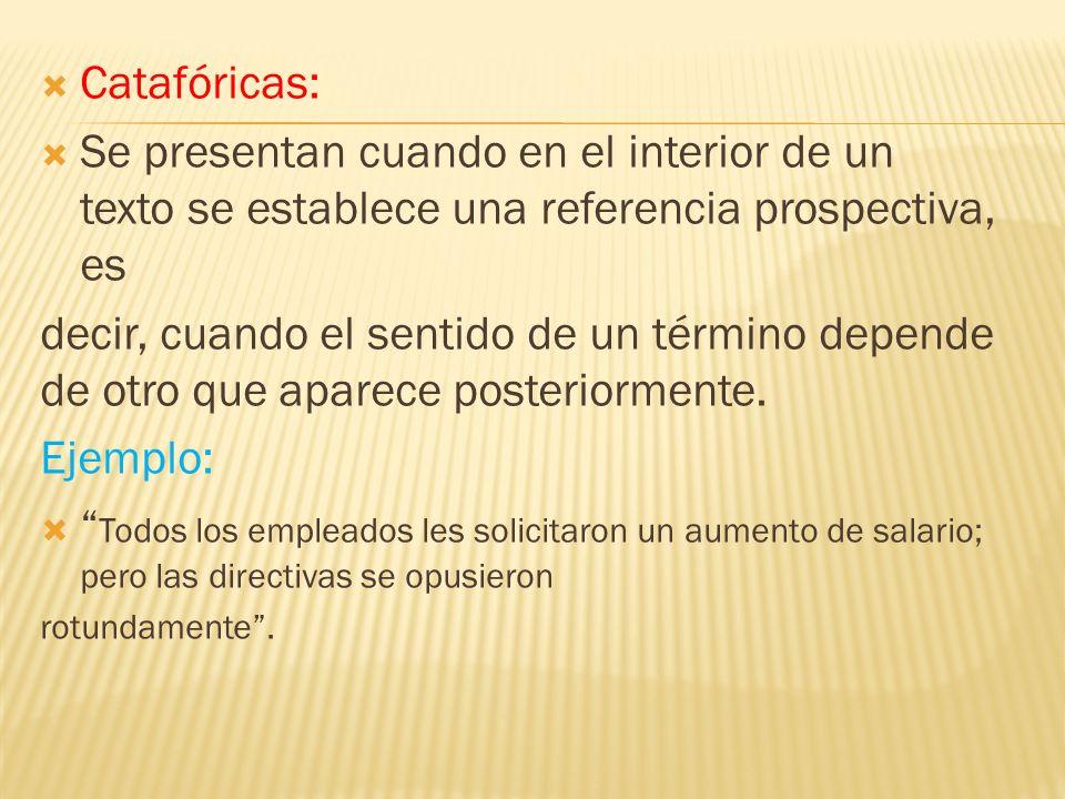 Catafóricas: Se presentan cuando en el interior de un texto se establece una referencia prospectiva, es.