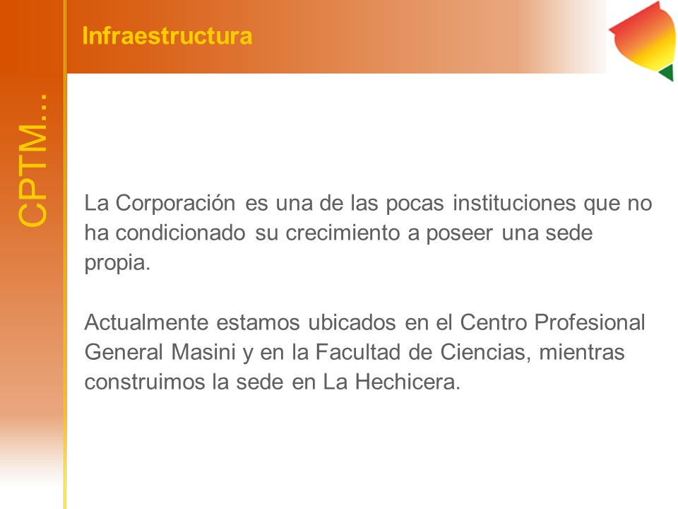 Infraestructura CPTM... La Corporación es una de las pocas instituciones que no ha condicionado su crecimiento a poseer una sede propia.